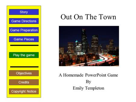 Out On The Town A Homemade PowerPoint Game By Emily Templeton Play the game Game Directions Story Credits Copyright Notice Game Preparation Objectives.