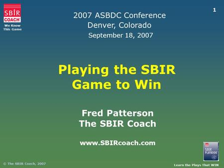 Learn the Plays That WIN We Know This Game © The SBIR Coach, 2007 1 Playing the SBIR Game to Win Fred Patterson The SBIR Coach www.SBIRcoach.com 2007 ASBDC.
