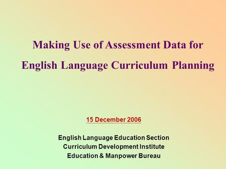 Making Use of Assessment Data for English Language Curriculum Planning 15 December 2006 English Language Education Section Curriculum Development Institute.