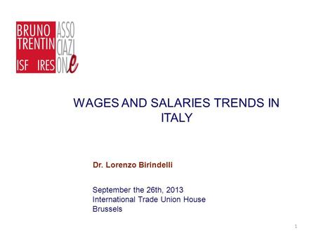 WAGES AND SALARIES TRENDS IN ITALY September the 26th, 2013 International Trade Union House Brussels Dr. Lorenzo Birindelli 1.