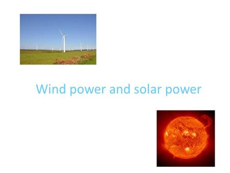 Wind power and solar power. Solar power Solar is the Latin word for sun and it's a powerful source of energy. If you've seen a house with big shiny.