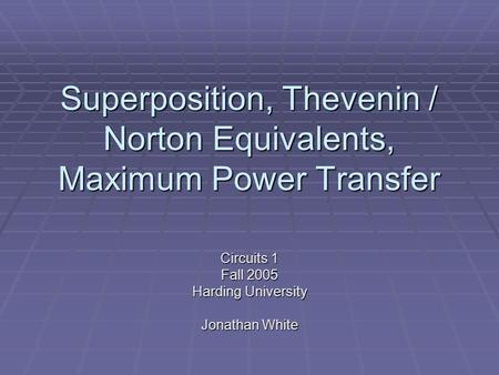 Superposition, Thevenin / Norton Equivalents, Maximum Power Transfer Circuits 1 Fall 2005 Harding University Jonathan White.