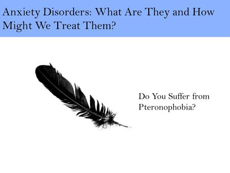 Anxiety Disorders: What Are They and How Might We Treat Them? Do You Suffer from Pteronophobia?