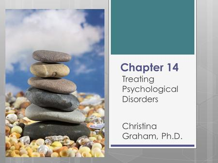 Chapter 14 Treating Psychological Disorders Christina Graham, Ph.D.