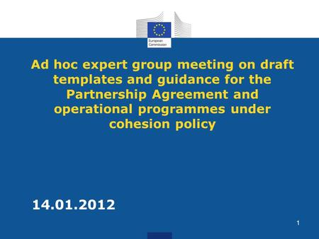 Ad hoc expert group meeting on draft templates and guidance for the Partnership Agreement and operational programmes under cohesion policy 14.01.2012 1.