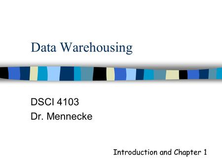 Data Warehousing DSCI 4103 Dr. Mennecke Introduction and Chapter 1.