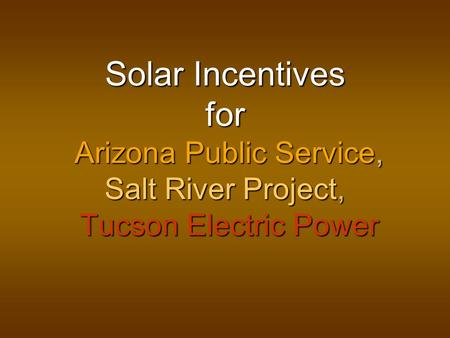 Solar Incentives for Arizona Public Service, Salt River Project, Tucson Electric Power.