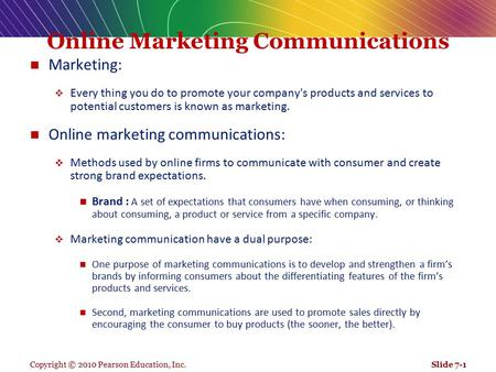 Copyright © 2010 Pearson Education, Inc. Online Marketing Communications Marketing:  Every thing you do to promote your company's products and services.