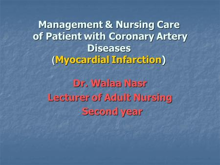 Management & Nursing Care of Patient with Coronary Artery Diseases Myocardial Infarction)) Dr. Walaa Nasr Lecturer of Adult Nursing Second year Second.