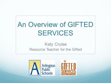 An Overview of GIFTED SERVICES Katy Cruise Resource Teacher for the Gifted.