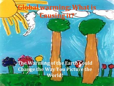Global warming: What is Causing it? The Warming of the Earth Could Change the Way You Picture the World!