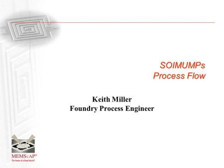 SOIMUMPs Process Flow Keith Miller Foundry Process Engineer.
