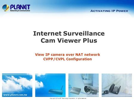 Www.planet.com.tw View IP camera over NAT network CVPP/CVPL Configuration Internet Surveillance Cam Viewer Plus Copyright © PLANET Technology Corporation.