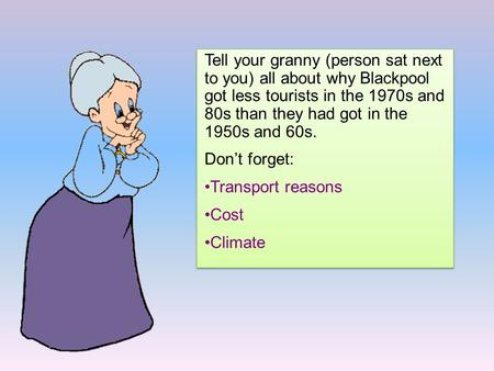 Tell your granny (person sat next to you) all about why Blackpool got less tourists in the 1970s and 80s than they had got in the 1950s and 60s. Don't.