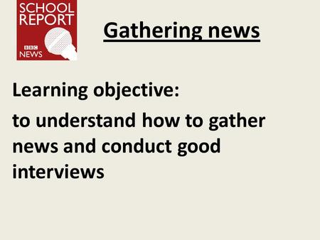 Gathering news Learning objective: to understand how to gather news and conduct good interviews.