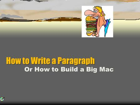 How to Write a Paragraph How to Write a Paragraph Or How to Build a Big Mac.