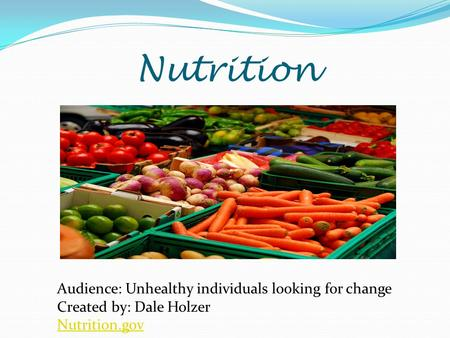 Nutrition Audience: Unhealthy individuals looking for change Created by: Dale Holzer Nutrition.gov.