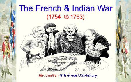 The French & Indian War (1754 to 1763) The French & Indian War (1754 to 1763) Mr. Juelfs - 8th Grade US History.