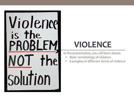 VIOLENCE In the presentation, you will learn about: Basic terminology of violence Examples of different forms of violence.
