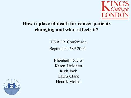How is place of death for cancer patients changing and what affects it? UKACR Conference September 28 th 2004 Elizabeth Davies Karen Linklater Ruth Jack.