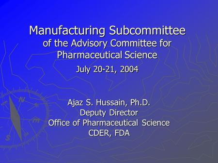 Manufacturing Subcommittee of the Advisory Committee for Pharmaceutical Science July 20-21, 2004 Ajaz S. Hussain, Ph.D. Deputy Director Office of Pharmaceutical.