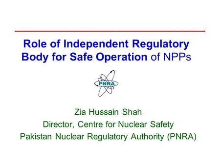 Role of Independent Regulatory Body for Safe Operation of NPPs Zia Hussain Shah Director, Centre for Nuclear Safety Pakistan Nuclear Regulatory Authority.