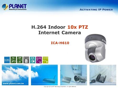 Www.planet.com.tw ICA-H610 H.264 Indoor 10x PTZ Internet Camera Copyright © PLANET Technology Corporation. All rights reserved.