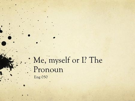 Me, myself or I? The Pronoun Eng 050. Pronouns We've gone over these a few times this semester, but let's go over some that can cause difficulties. A.