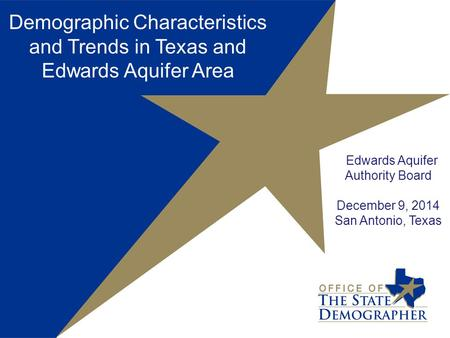Demographic Characteristics and Trends in Texas and Edwards Aquifer Area Edwards Aquifer Authority Board December 9, 2014 San Antonio, Texas.