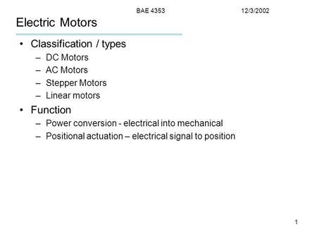 12/3/2002BAE 4353 1 Electric Motors Classification / types –DC Motors –AC Motors –Stepper Motors –Linear motors Function –Power conversion - electrical.