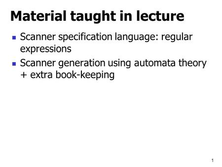 1 Material taught in lecture Scanner specification language: regular expressions Scanner generation using automata theory + extra book-keeping.