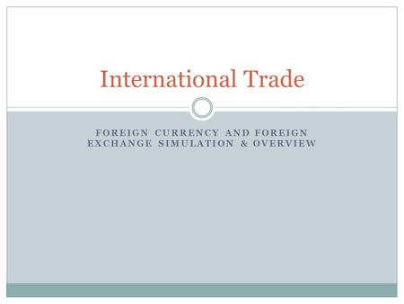 FOREIGN CURRENCY AND FOREIGN EXCHANGE SIMULATION & OVERVIEW International Trade.