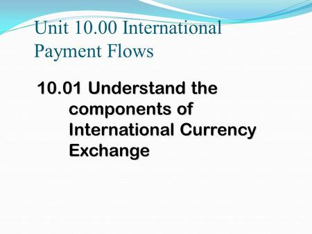 Unit 10.00 International Payment Flows 10.01 Understand the components of International Currency Exchange.
