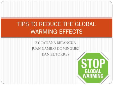 BY: TATIANA BETANCUR JUAN CAMILO DOMINGUEZ DANIEL TORRES TIPS TO REDUCE THE GLOBAL WARMING EFFECTS.
