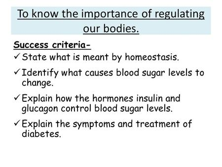 To know the importance of regulating our bodies. Success criteria- State what is meant by homeostasis. Identify what causes blood sugar levels to change.