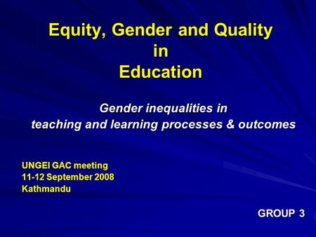Equity, Gender and Quality in Education Gender inequalities in teaching and learning processes & outcomes UNGEI GAC meeting 11-12 September 2008 Kathmandu.