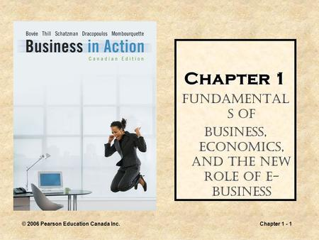 © 2006 Pearson Education Canada Inc.Chapter 1 - 1 Chapter 1 Fundamental s of Business, Economics, and the New Role of E- Business.