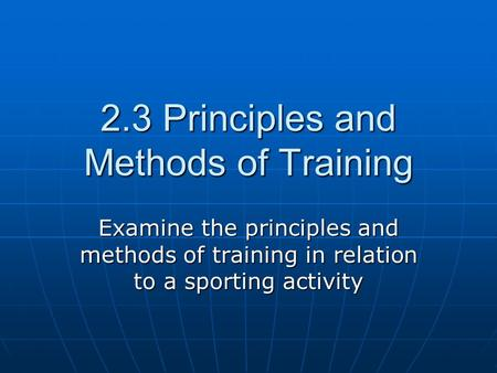 2.3 Principles and Methods of Training Examine the principles and methods of training in relation to a sporting activity.