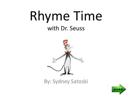 Rhyme Time with Dr. Seuss By: Sydney Satoski Teacher's Page Objectives Given a passage from a Dr. Seuss book, students will be able to pick out rhyming.