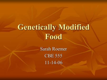 Genetically Modified Food Sarah Roemer CBE 555 11-14-06.