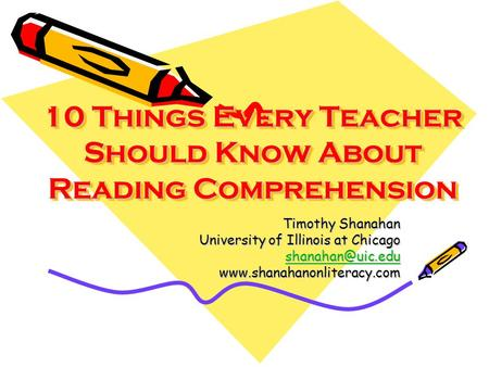 10 Things Every Teacher Should Know About Reading Comprehension 10 Things Every Teacher Should Know About Reading Comprehension Timothy Shanahan University.