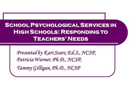 School Psychological Services in High Schools: Responding to Teachers' Needs Presented by Kari Sears, Ed.S., NCSP, Patricia Warner, Ph.D., NCSP, Tammy.