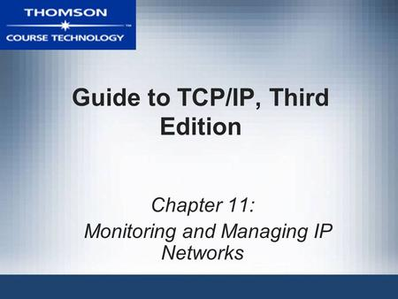 Guide to TCP/IP, Third Edition Chapter 11: Monitoring and Managing IP Networks.