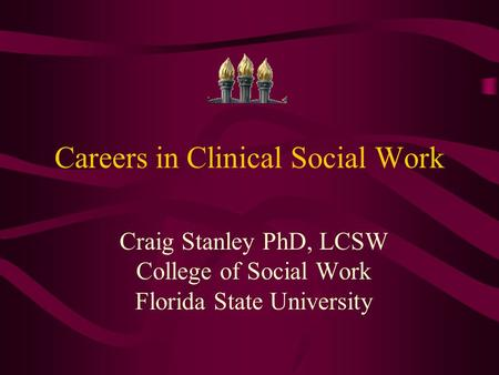 Careers in Clinical Social Work Craig Stanley PhD, LCSW College of Social Work Florida State University.