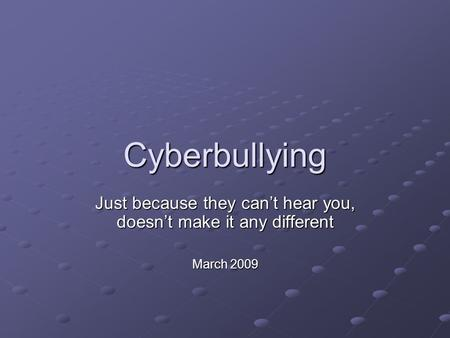 Cyberbullying Just because they can't hear you, doesn't make it any different March 2009.