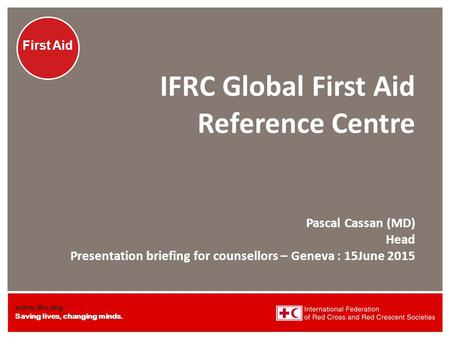 IFRC Global First Aid Reference Centre Pascal Cassan (MD) Head Presentation briefing for counsellors – Geneva : 15June 2015.