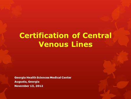 Certification of Central Venous Lines Georgia Health Sciences Medical Center Augusta, Georgia November 13, 2012.