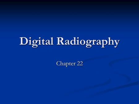 Digital Radiography Chapter 22. History of Digital Radiography Slower <strong>process</strong> of conversion because no pressing need to convert to digital radiography.