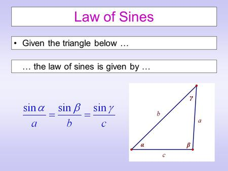 Law of Sines Given the triangle below … … the law of sines is given by …