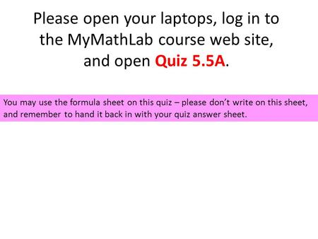 Please open your laptops, log in to the MyMathLab course web site, and open Quiz 5.5A. You may use the formula sheet on this quiz – please don't write.